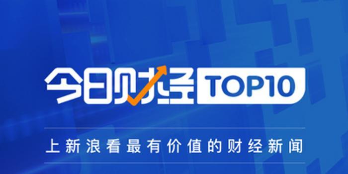 今日财经TOP10|两部门:敦促电商平台及时下架电子烟