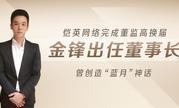 """恺英网络完成董监高换届 金锋出任董事长 曾创造""""蓝月""""神话"""