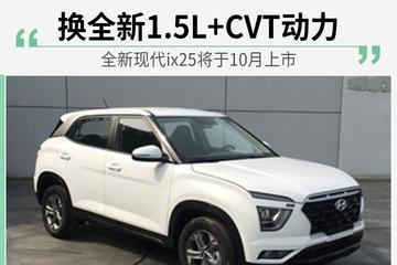 全新现代ix25将于10月上市 换全新1.5L+CVT动力