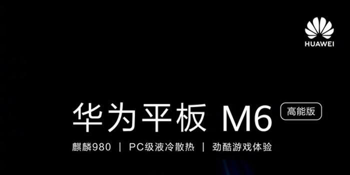 华为平板M6高能版上架:麒麟980+2K屏+6100mAh
