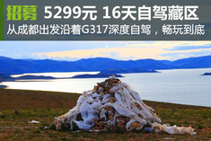 招募:5299元16天 深度自驾西藏G317环线