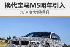 宝马新一代M5明年4月入华 加速仅3.5秒