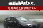 哈弗将推全新紧凑级SUV 轴距超荣威RX5