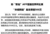 央视网络起诉称即刻App擅播世界杯比赛 索赔五百万元