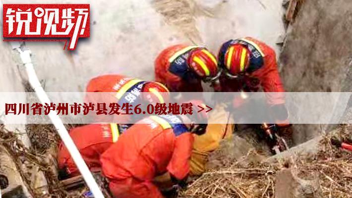 锐视频 | 四川省泸州市泸县发生6.0级地震